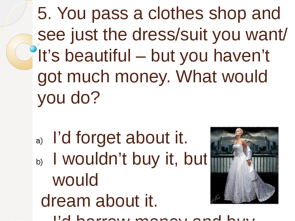 5. You pass a clothes shop and see just the dress/suit you want/ It's beautif...