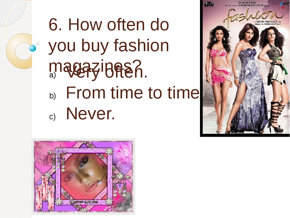 6. How often do you buy fashion magazines? Very often. From time to time. Nev...