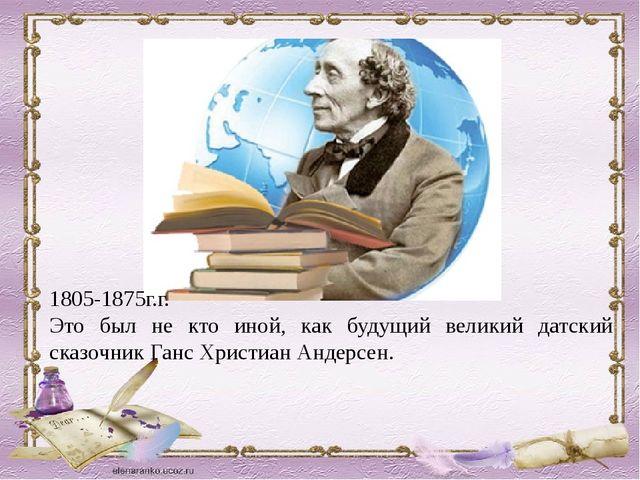 1805-1875г.г. Это был не кто иной, как будущий великий датский сказочник Ганс...