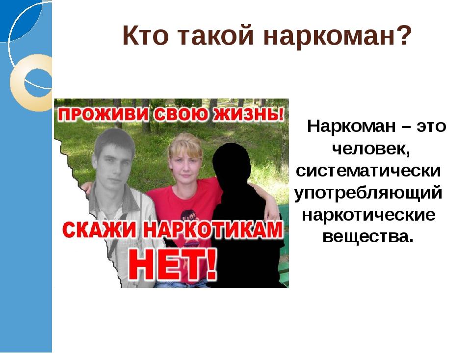 Кто такой наркоман? Наркоман – это человек, систематически употребляющий нарк...
