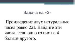 Задача на «3» Произведение двух натуральных чисел равно 221. Найдите эти числ
