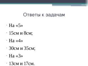 Ответы к задачам На «5» 15см и 8см; На «4» 30см и 35см; На «3» 13см и 17см.