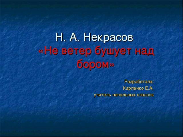 Н. А. Некрасов «Не ветер бушует над бором» Разработала: Карпенко Е.А. учитель...