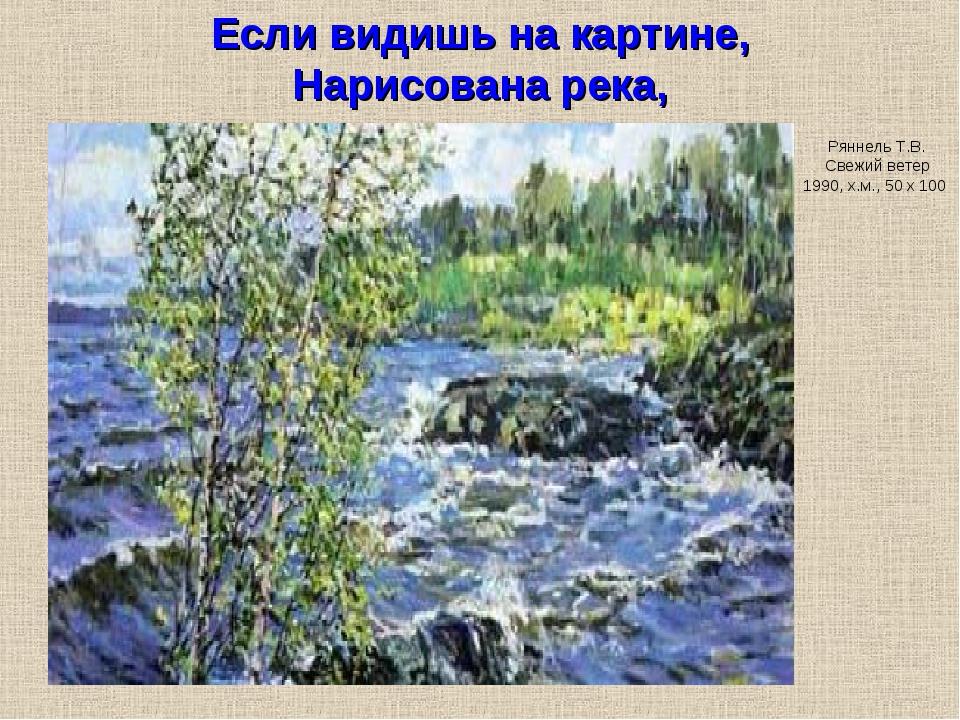Если видишь на картине, Нарисована река, Ряннель Т.В. Свежий ветер 1990, х.м....