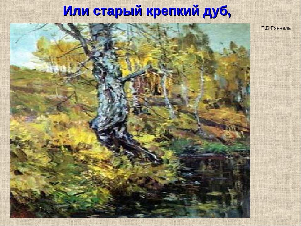 Или старый крепкий дуб, Т.В.Ряннель