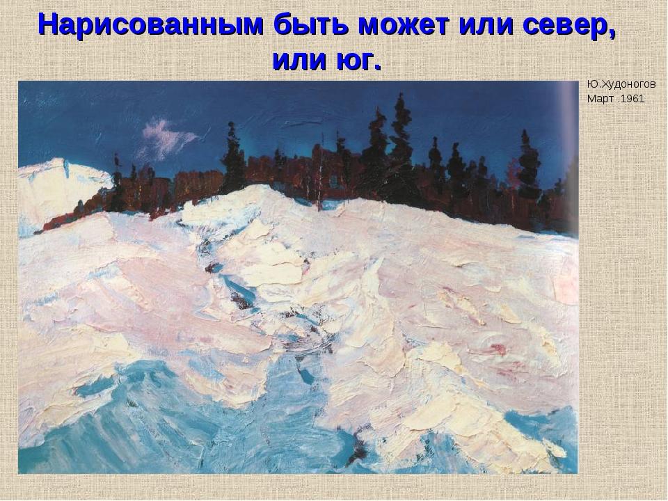 Нарисованным быть может или север, или юг. Ю.Худоногов Март .1961