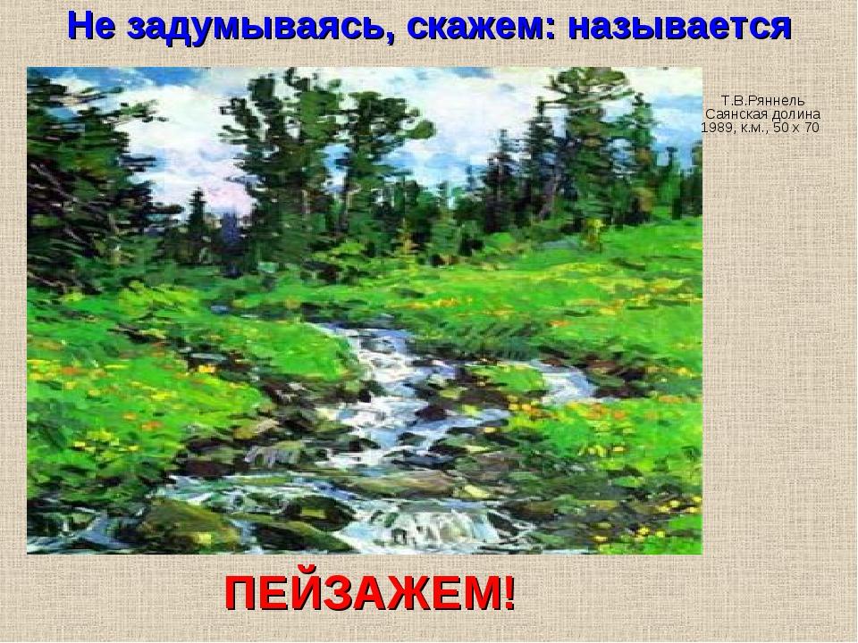 Не задумываясь, скажем: называется Т.В.Ряннель Саянская долина 1989, к.м., 50...