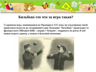 Бильбоке-это что за игра такая? Старинная игра, появившаяся во Франции в XIX