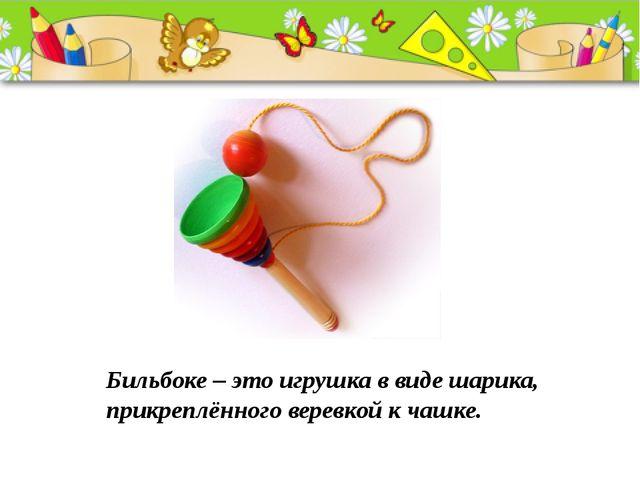 Бильбоке – это игрушка в виде шарика, прикреплённого веревкой к чашке.