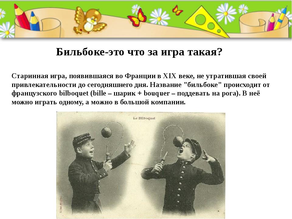 Бильбоке-это что за игра такая? Старинная игра, появившаяся во Франции в XIX...