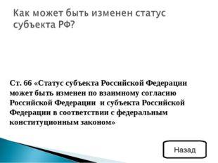 Ст. 66 «Статус субъекта Российской Федерации может быть изменен по взаимному