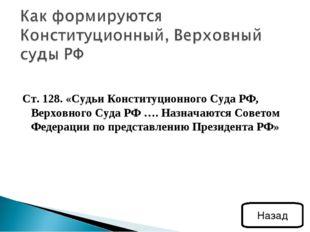Ст. 128. «Судьи Конституционного Суда РФ, Верховного Суда РФ …. Назначаются С