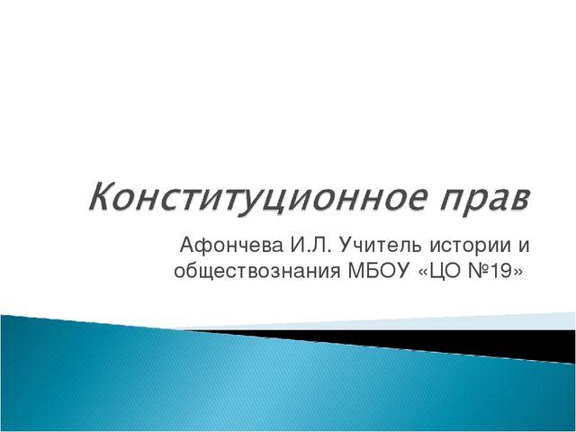 Афончева И.Л. Учитель истории и обществознания МБОУ «ЦО №19»