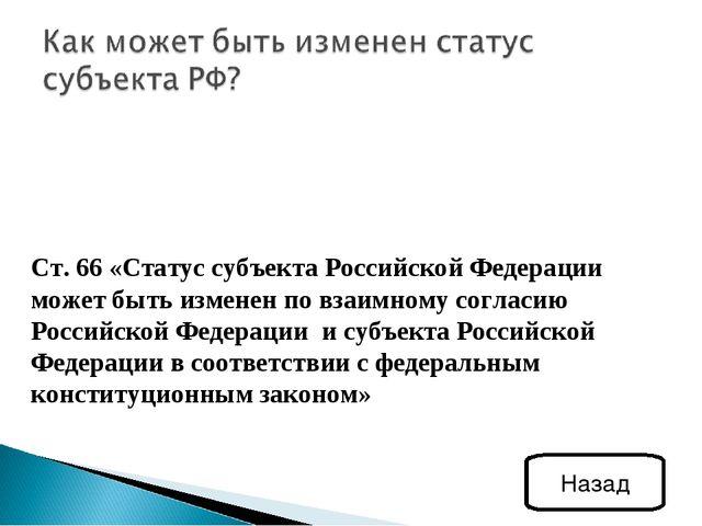 Ст. 66 «Статус субъекта Российской Федерации может быть изменен по взаимному...