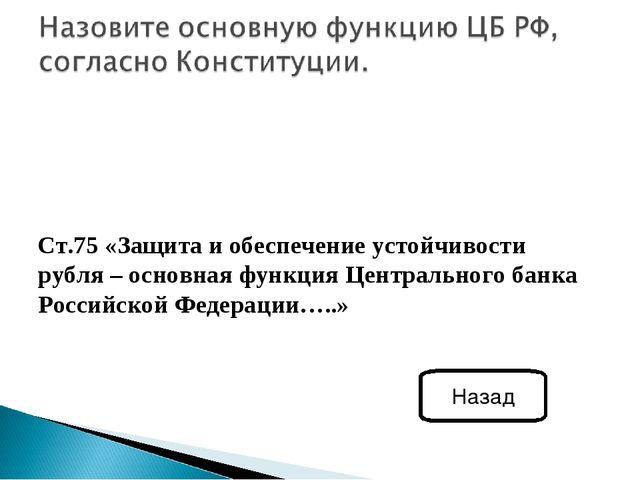 Ст.75 «Защита и обеспечение устойчивости рубля – основная функция Центральног...