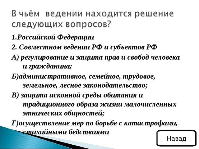 1.Российской Федерации 2. Совместном ведении РФ и субъектов РФ А) регулирован...