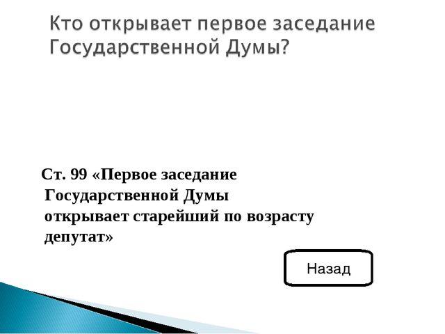 Ст. 99 «Первое заседание Государственной Думы открывает старейший по возраст...