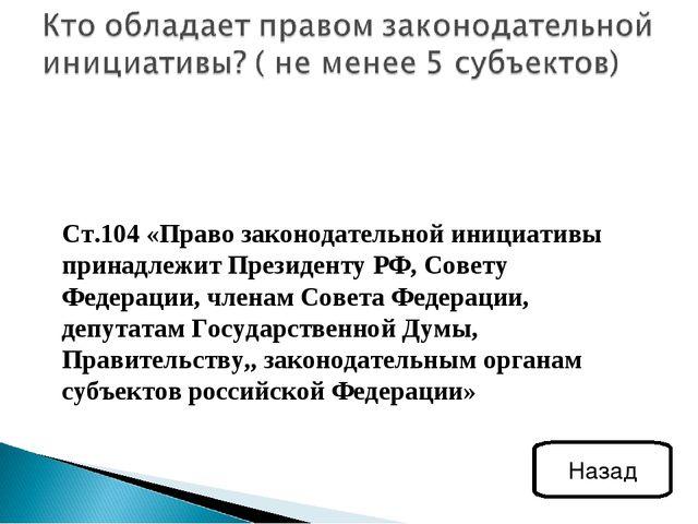 Ст.104 «Право законодательной инициативы принадлежит Президенту РФ, Совету Ф...