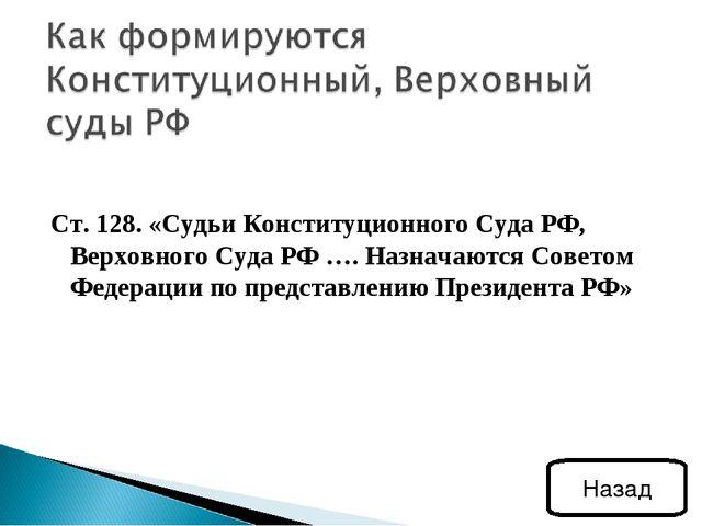 Ст. 128. «Судьи Конституционного Суда РФ, Верховного Суда РФ …. Назначаются С...