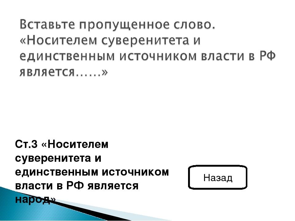 Ст.3 «Носителем суверенитета и единственным источником власти в РФ является...