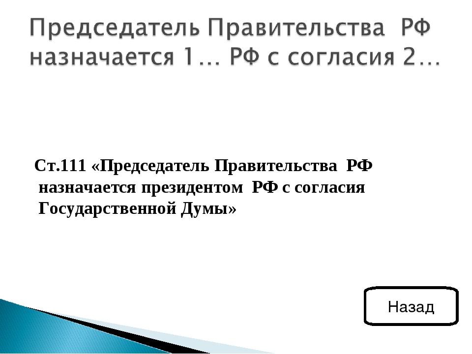 Ст.111 «Председатель Правительства РФ назначается президентом РФ с согласия...