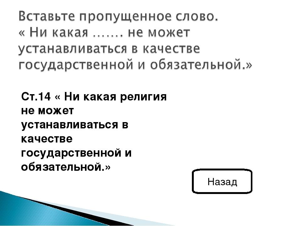Ст.14 « Ни какая религия не может устанавливаться в качестве государственной...
