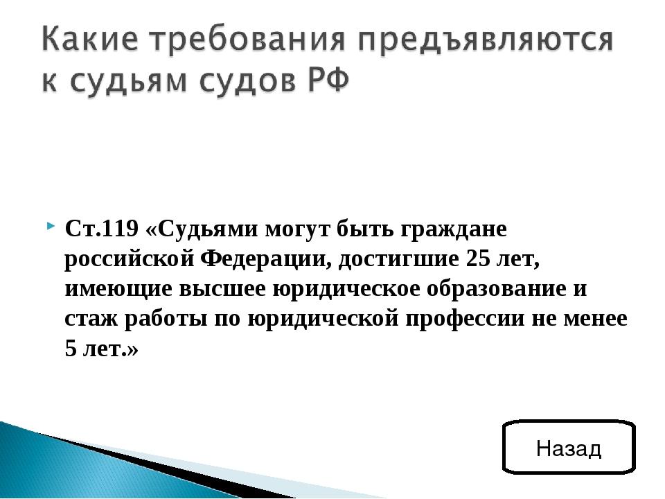 Ст.119 «Судьями могут быть граждане российской Федерации, достигшие 25 лет, и...
