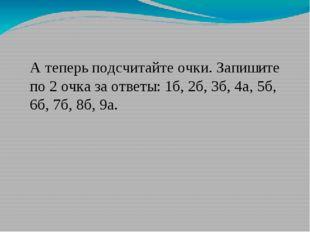 А теперь подсчитайте очки. Запишите по 2 очка за ответы: 1б, 2б, 3б, 4а, 5б,