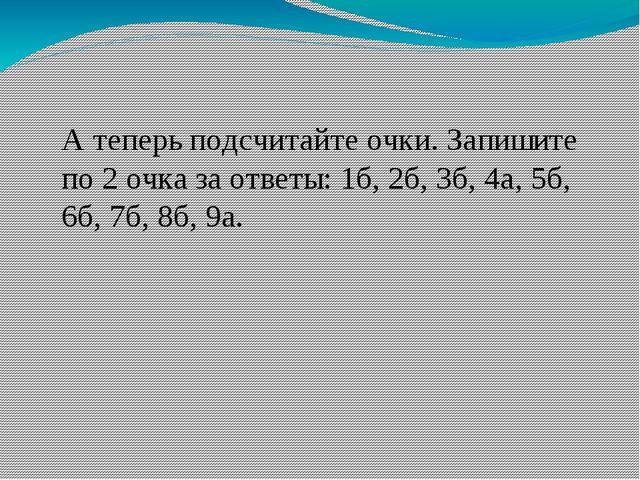 А теперь подсчитайте очки. Запишите по 2 очка за ответы: 1б, 2б, 3б, 4а, 5б,...