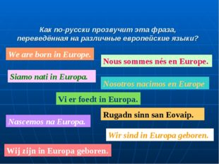We are born in Europe. Nous sommes nés en Europe. Siamo nati in Europa. Nosot