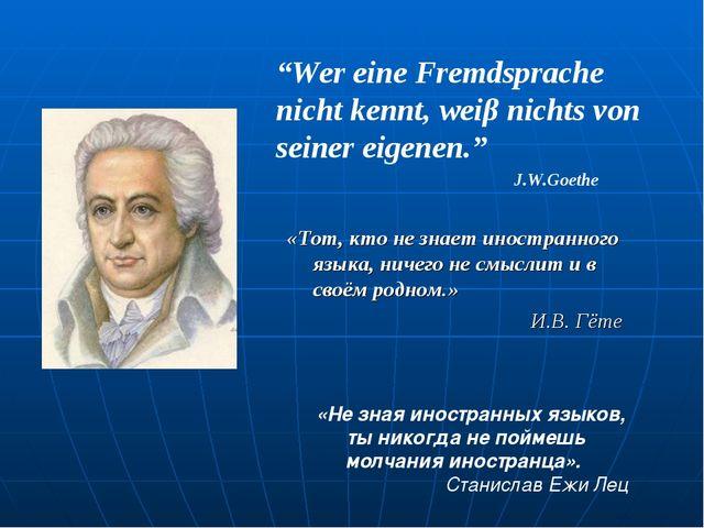 """""""Wer eine Fremdsprache nicht kennt, weiβ nichts von seiner eigenen."""" J.W.Goet..."""