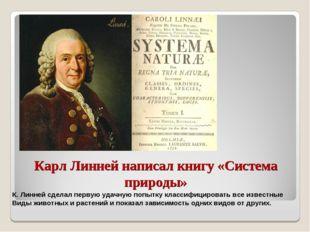 Карл Линней написал книгу «Система природы» К. Линней сделал первую удачную п