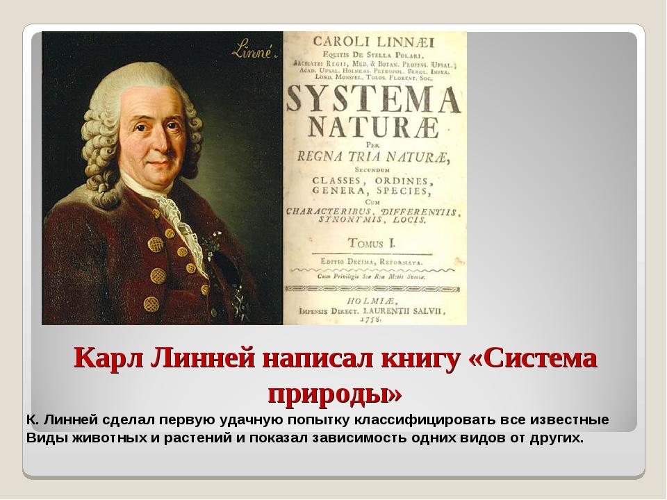 Карл Линней написал книгу «Система природы» К. Линней сделал первую удачную п...