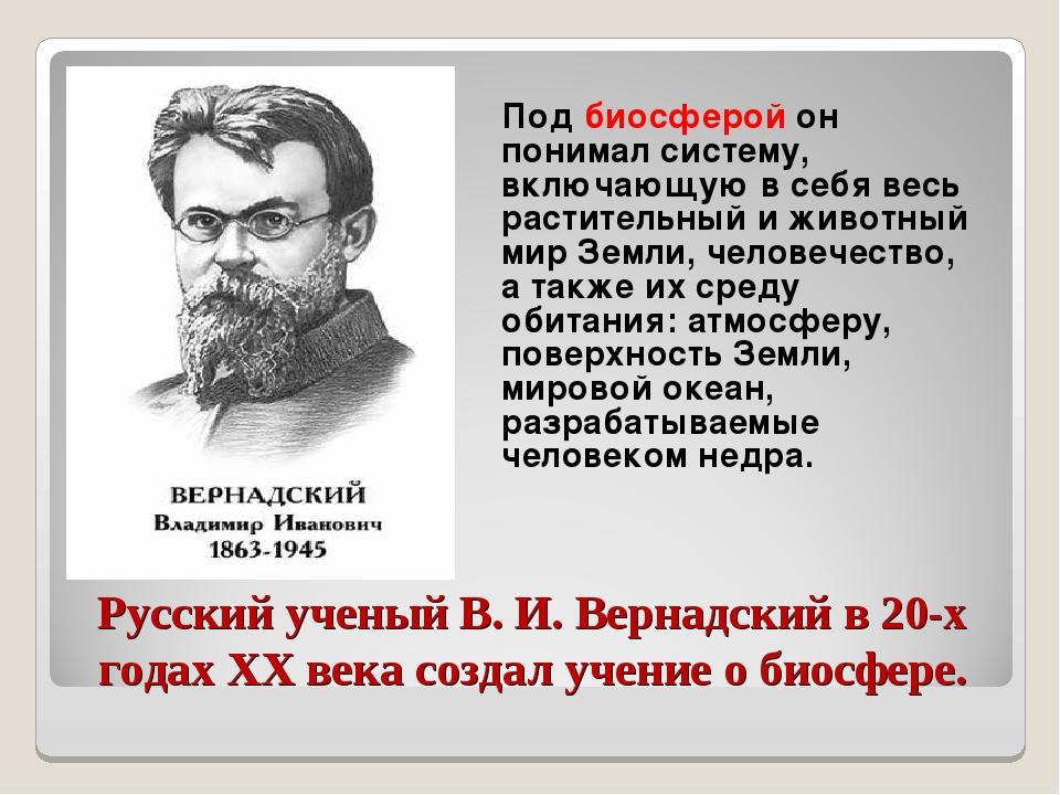 Русский ученый В. И. Вернадский в 20-х годах XX века создал учение о биосфере...