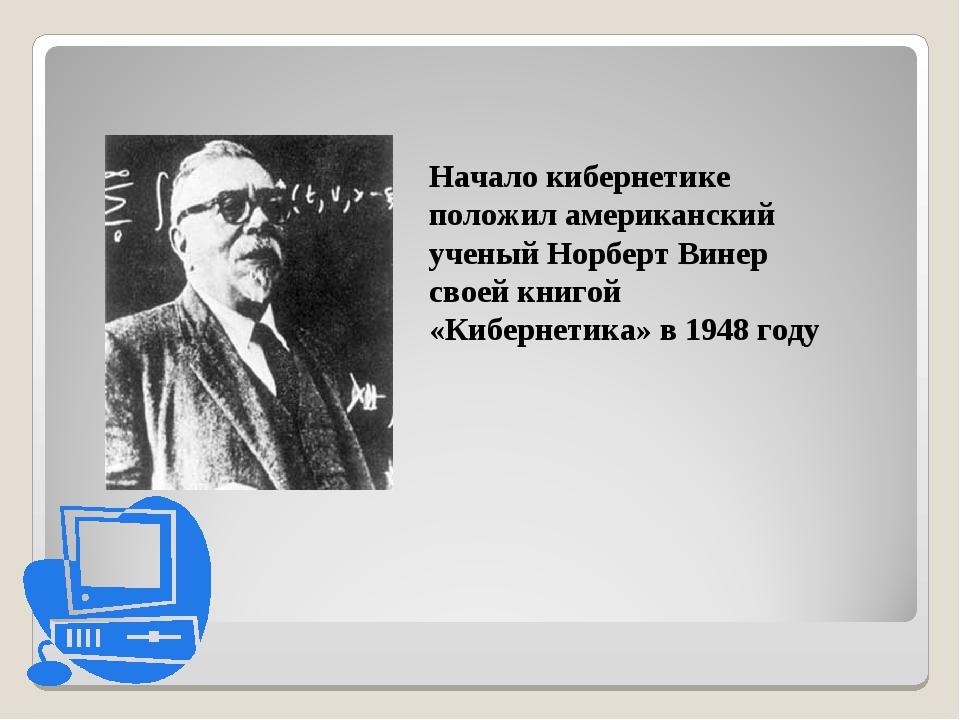 Начало кибернетике положил американский ученый Норберт Винер своей книгой «Ки...