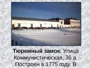 Тюремный замок.Улица Коммунистическая, 36 а. Построен в 1775 году. В настоящ