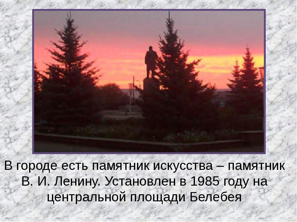 В городе есть памятник искусства – памятник В. И. Ленину. Установлен в 1985 г...
