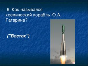 """6. Как назывался космический корабль Ю.А. Гагарина? (""""Восток"""")"""