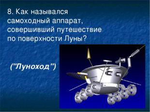 8. Как назывался самоходный аппарат, совершивший путешествие по поверхности Л