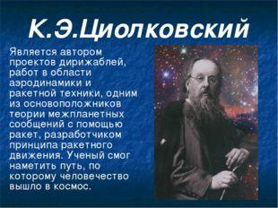 К.Э.Циолковский Является автором проектов дирижаблей, работ в области аэродин
