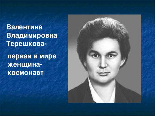 Валентина Владимировна Терешкова- первая в мире женщина-космонавт