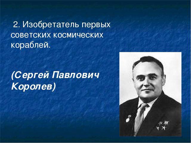 2. Изобретатель первых советских космических кораблей. (Сергей Павлович Коро...