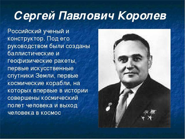 Сергей Павлович Королев Российский ученый и конструктор. Под его руководством...