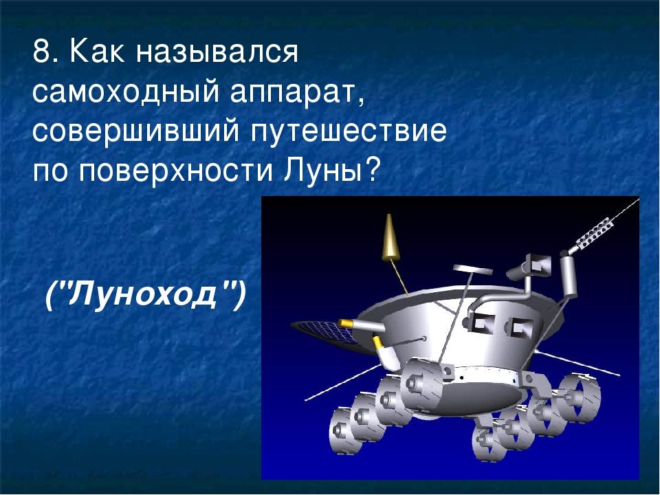 8. Как назывался самоходный аппарат, совершивший путешествие по поверхности Л...
