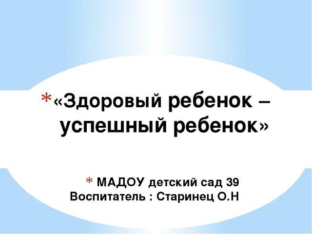 МАДОУ детский сад 39 Воспитатель : Старинец О.Н «Здоровый ребенок – успешный...