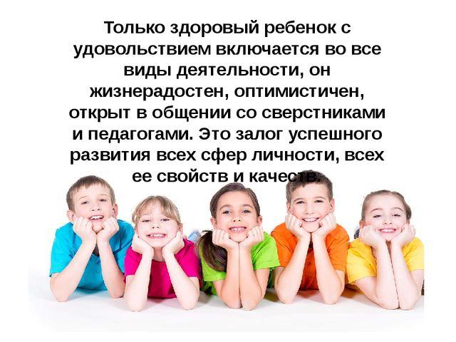 Только здоровый ребенок с удовольствием включается во все виды деятельности,...