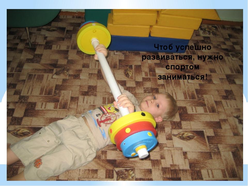 Чтоб успешно развиваться, нужно спортом заниматься!