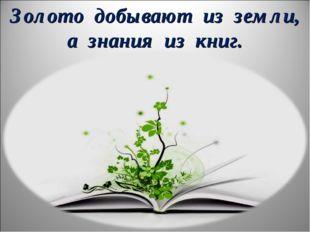 Золото добывают из земли, а знания из книг.