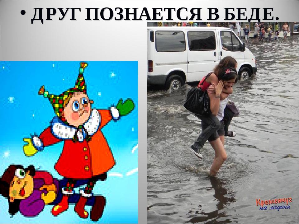 ДРУГ ПОЗНАЕТСЯ В БЕДЕ.