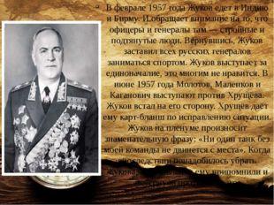 В феврале 1957 года Жуков едет в Индию и Бирму. И обращает внимание на то, чт